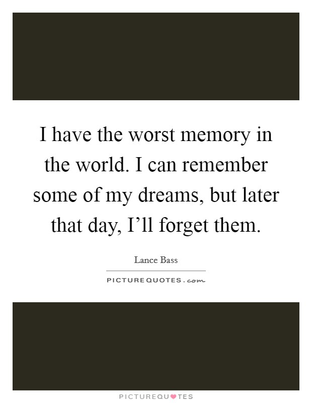I have the worst memory in the world. I can remember some of my dreams, but later that day, I'll forget them Picture Quote #1