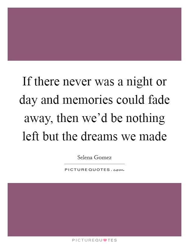 If there never was a night or day and memories could fade away, then we'd be nothing left but the dreams we made Picture Quote #1
