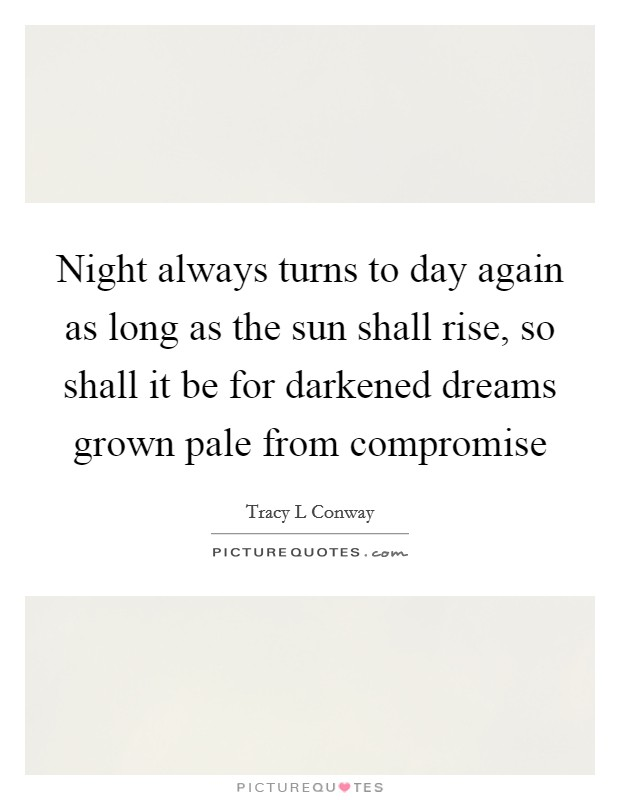 Night always turns to day again as long as the sun shall rise, so shall it be for darkened dreams grown pale from compromise Picture Quote #1