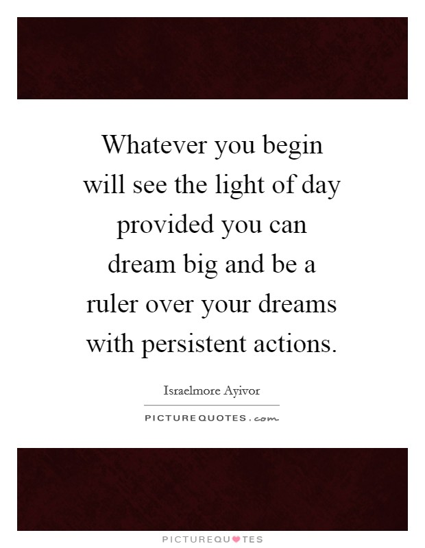 Whatever you begin will see the light of day provided you can dream big and be a ruler over your dreams with persistent actions Picture Quote #1