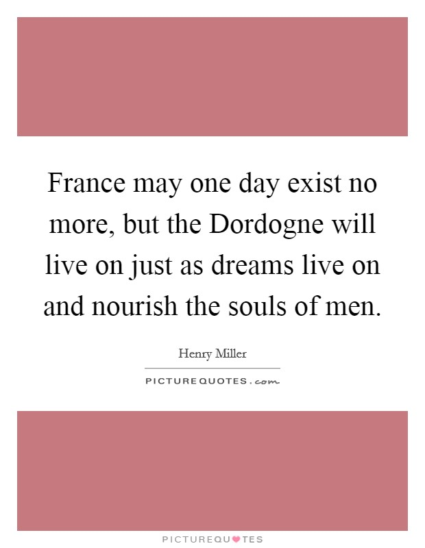 France may one day exist no more, but the Dordogne will live on just as dreams live on and nourish the souls of men Picture Quote #1