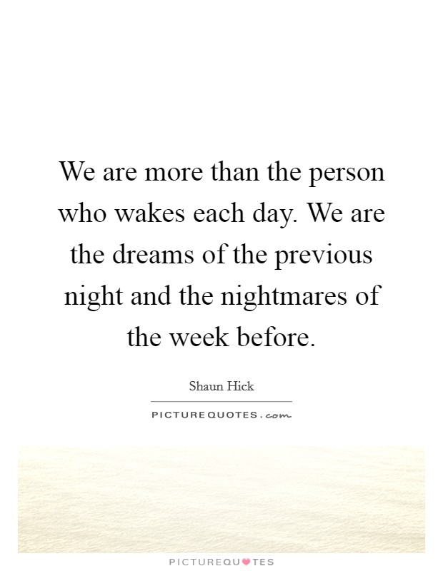 We are more than the person who wakes each day. We are the dreams of the previous night and the nightmares of the week before Picture Quote #1