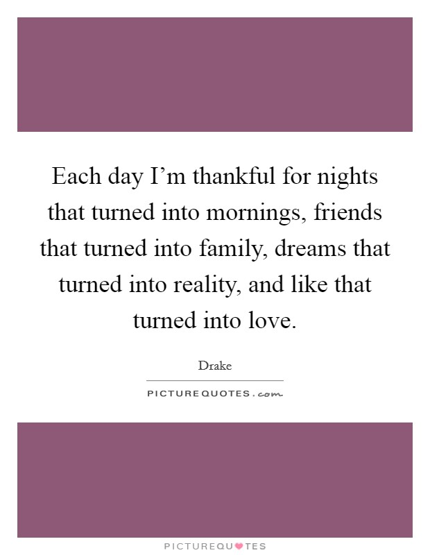 Each day I'm thankful for nights that turned into mornings, friends that turned into family, dreams that turned into reality, and like that turned into love Picture Quote #1