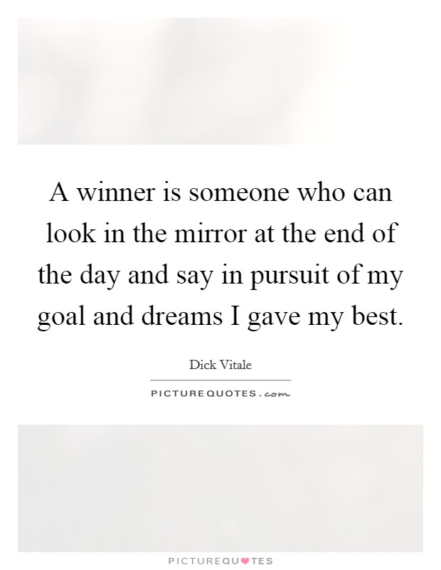 A winner is someone who can look in the mirror at the end of the day and say in pursuit of my goal and dreams I gave my best Picture Quote #1