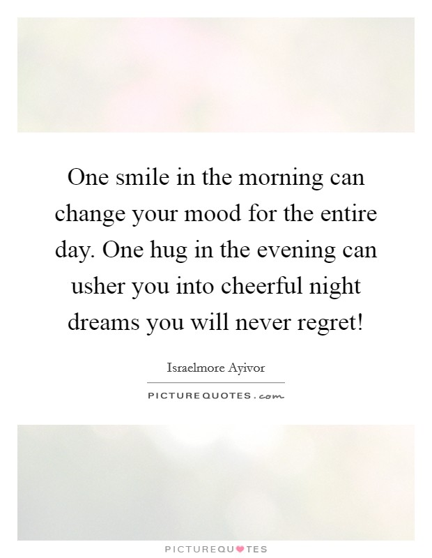 One smile in the morning can change your mood for the entire day. One hug in the evening can usher you into cheerful night dreams you will never regret! Picture Quote #1