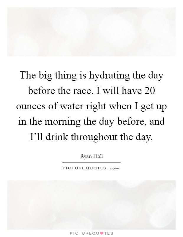 The big thing is hydrating the day before the race. I will have 20 ounces of water right when I get up in the morning the day before, and I'll drink throughout the day Picture Quote #1