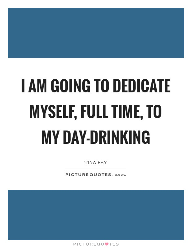 I am going to dedicate myself, full time, to my day-drinking Picture Quote #1