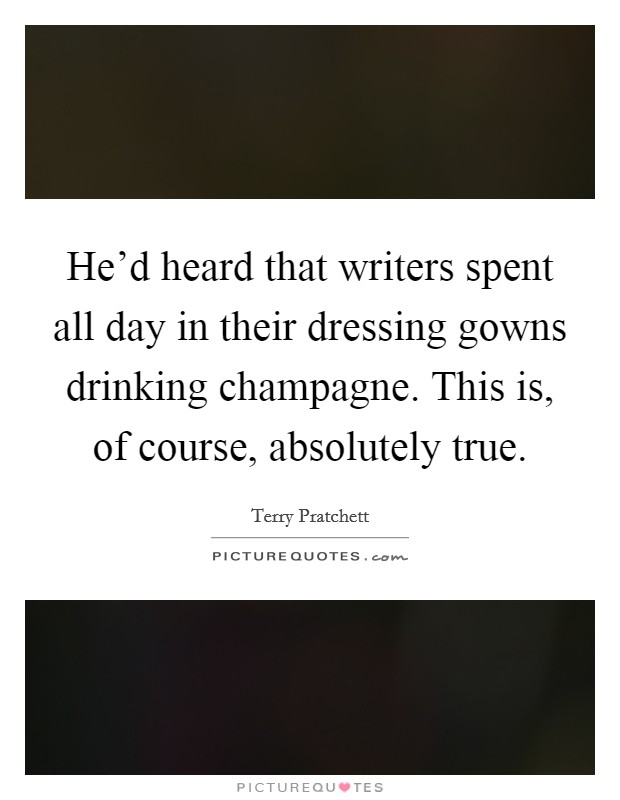 He'd heard that writers spent all day in their dressing gowns drinking champagne. This is, of course, absolutely true Picture Quote #1