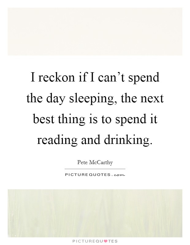 I reckon if I can't spend the day sleeping, the next best thing is to spend it reading and drinking Picture Quote #1