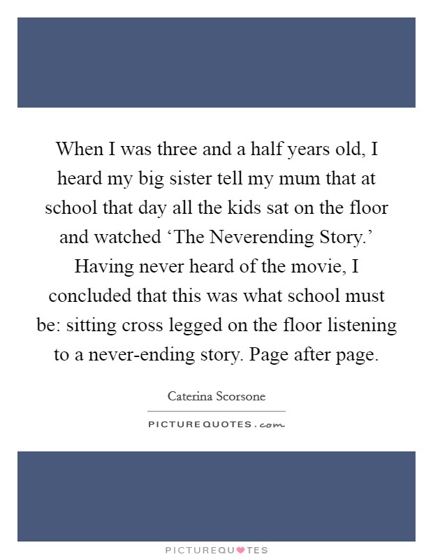When I was three and a half years old, I heard my big sister tell my mum that at school that day all the kids sat on the floor and watched 'The Neverending Story.' Having never heard of the movie, I concluded that this was what school must be: sitting cross legged on the floor listening to a never-ending story. Page after page Picture Quote #1