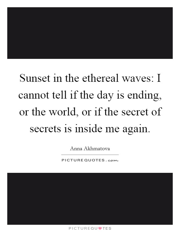 Sunset in the ethereal waves: I cannot tell if the day is ending, or the world, or if the secret of secrets is inside me again Picture Quote #1