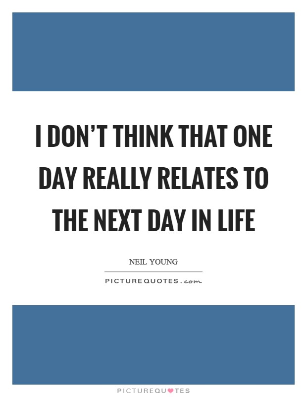 I don't think that one day really relates to the next day in life Picture Quote #1