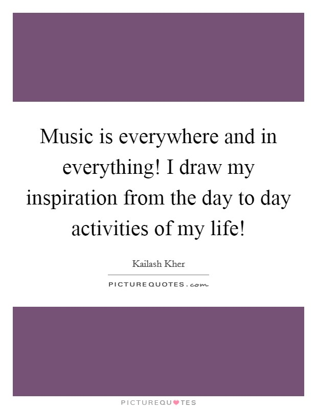 Music is everywhere and in everything! I draw my inspiration from the day to day activities of my life! Picture Quote #1