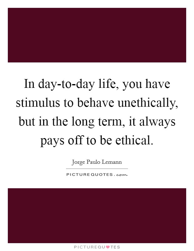 In day-to-day life, you have stimulus to behave unethically, but in the long term, it always pays off to be ethical Picture Quote #1