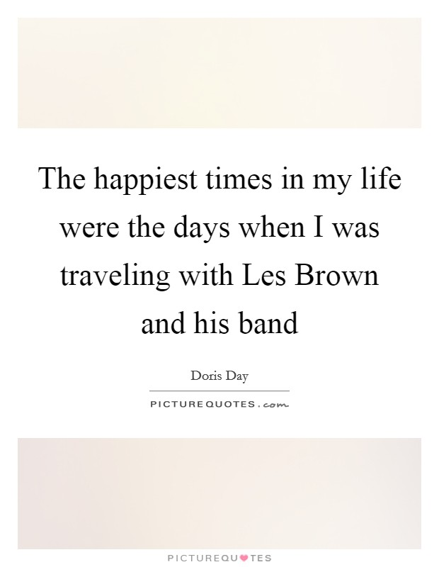 The happiest times in my life were the days when I was traveling with Les Brown and his band Picture Quote #1