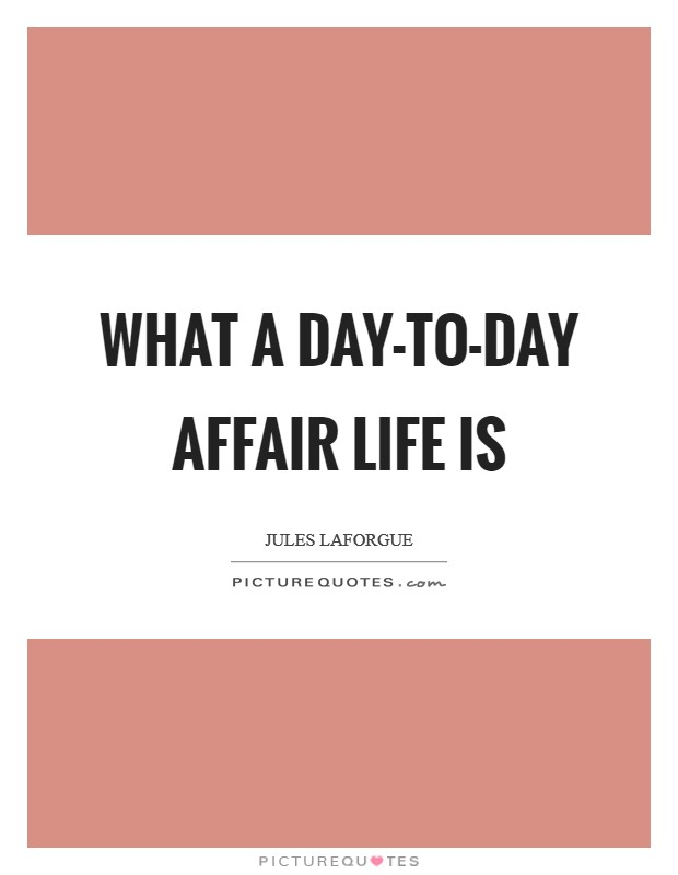 What a day-to-day affair life is Picture Quote #1
