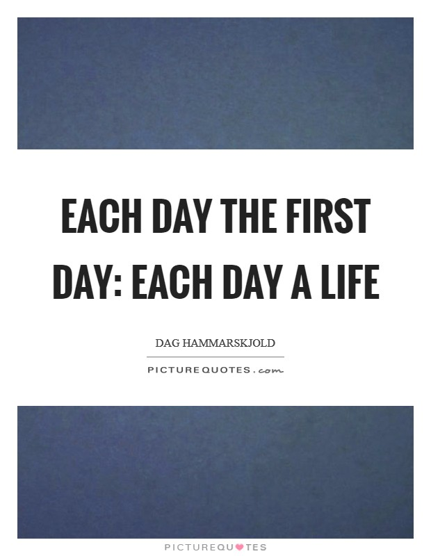 Each day the first day: Each day a life Picture Quote #1