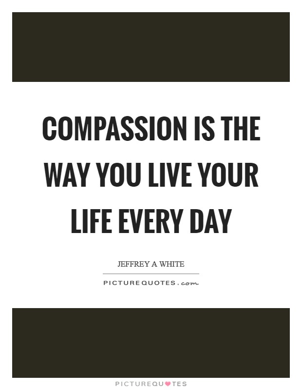 Compassion is the way you live your life every day Picture Quote #1