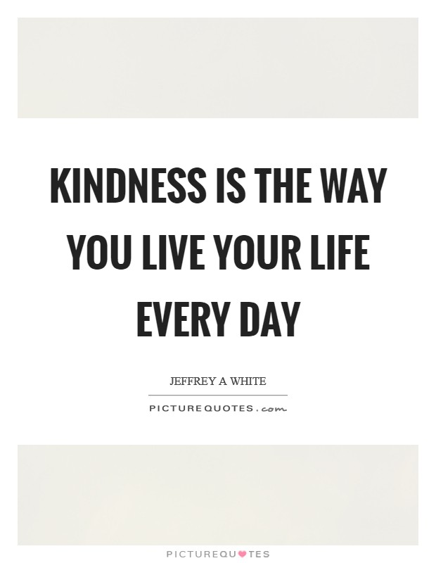 Kindness is the way you live your life every day Picture Quote #1