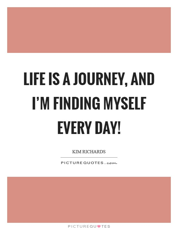 Life is a journey, and I'm finding myself every day! Picture Quote #1
