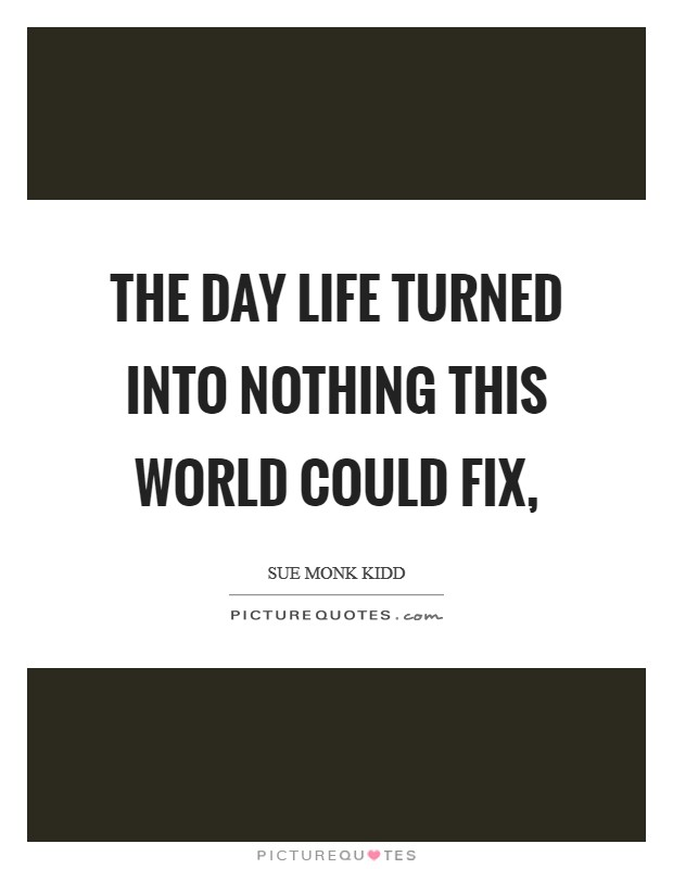 The day life turned into nothing this world could fix, Picture Quote #1