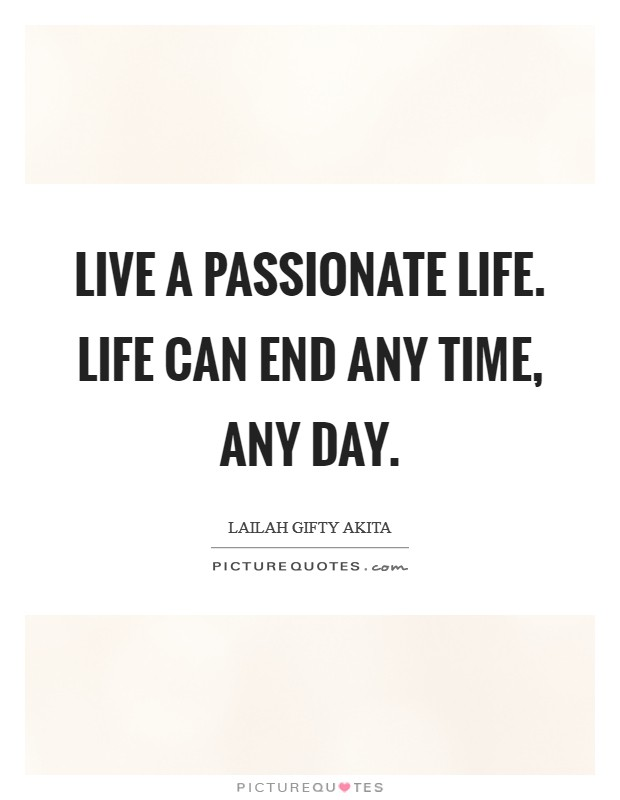 Live a passionate life. Life can end any time, any day Picture Quote #1