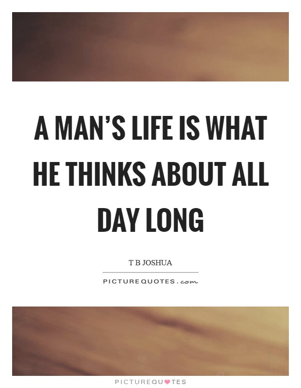 A man's life is what he thinks about all day long Picture Quote #1