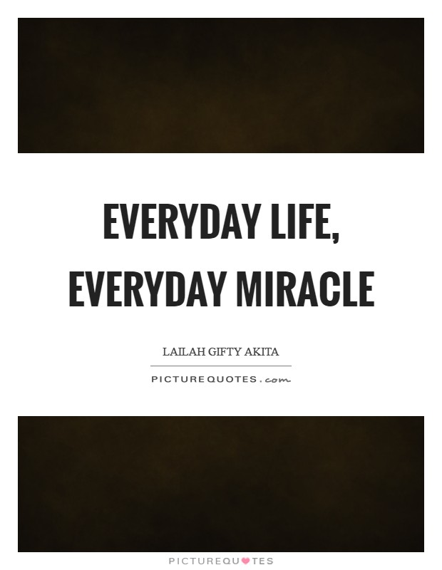 Everyday life, everyday miracle Picture Quote #1