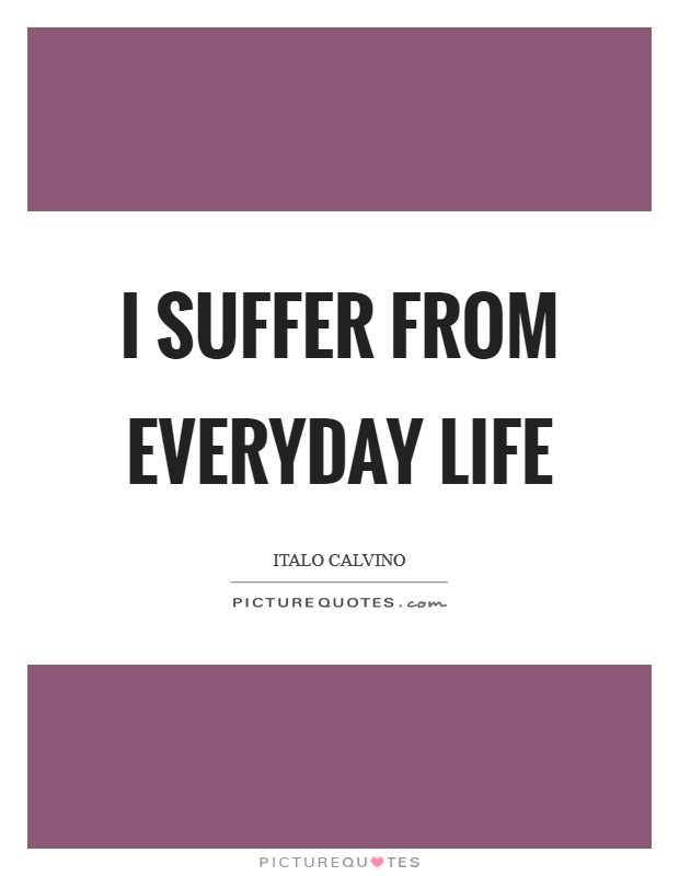 I suffer from everyday life Picture Quote #1