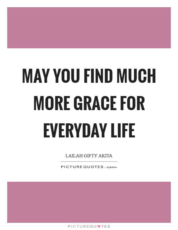 May you find much more grace for everyday life Picture Quote #1
