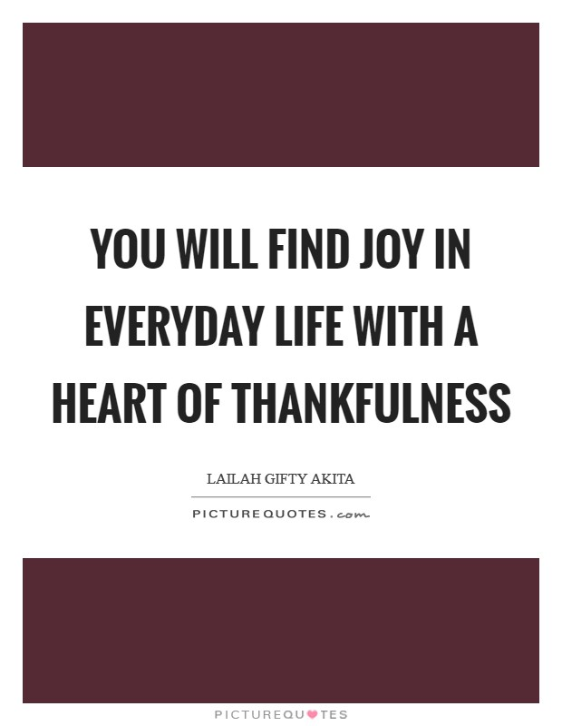You will find joy in everyday life with a heart of thankfulness Picture Quote #1