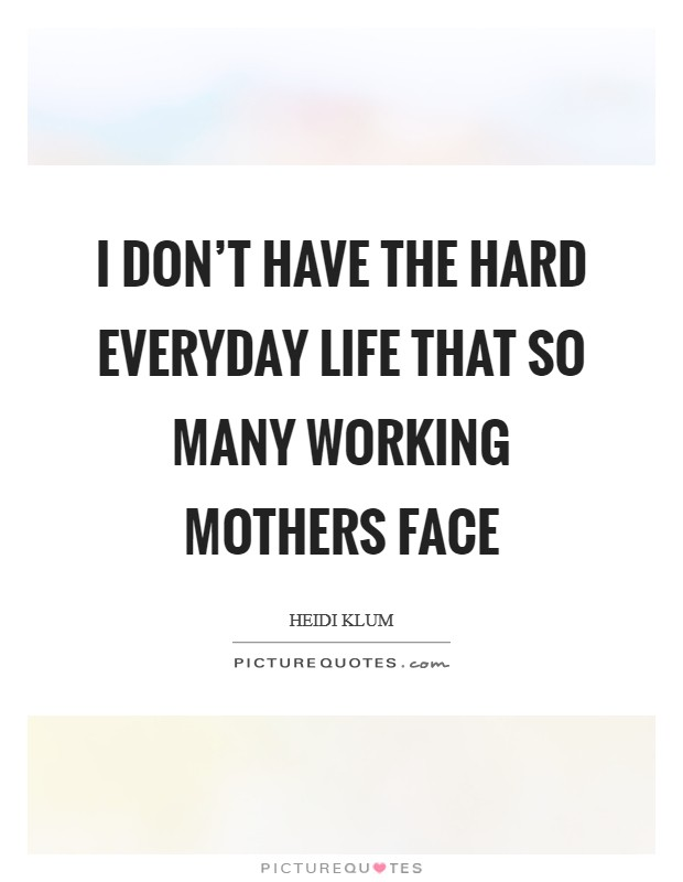 I don't have the hard everyday life that so many working mothers face Picture Quote #1
