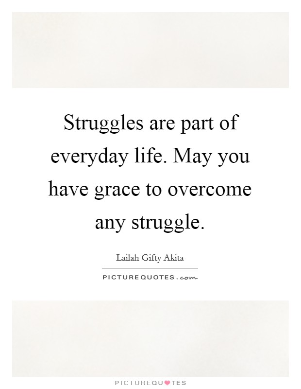 Struggles are part of everyday life. May you have grace to overcome any struggle Picture Quote #1