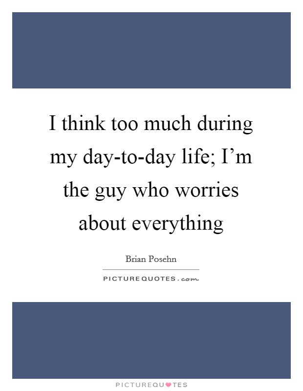 I think too much during my day-to-day life; I'm the guy who worries about everything Picture Quote #1