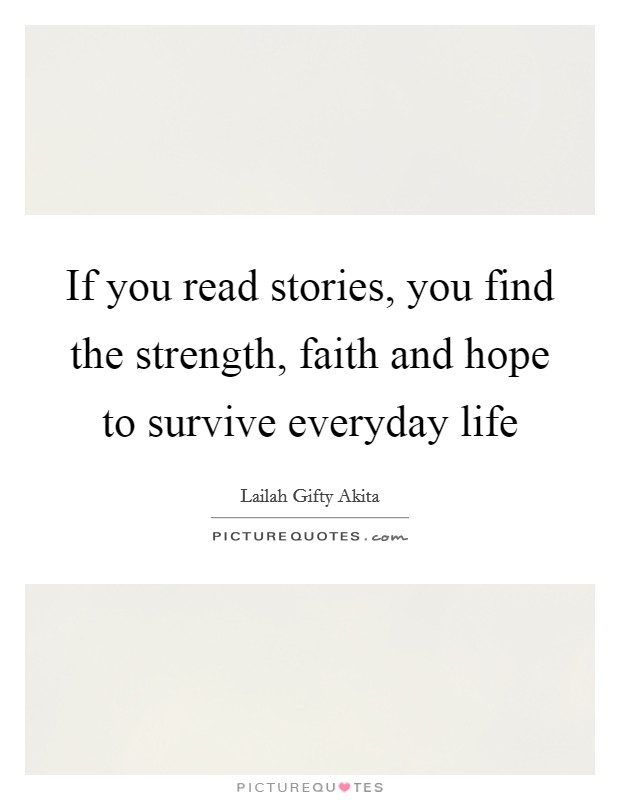 If you read stories, you find the strength, faith and hope to survive everyday life Picture Quote #1