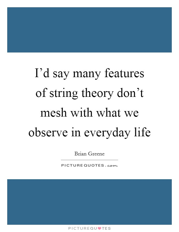 I'd say many features of string theory don't mesh with what we observe in everyday life Picture Quote #1