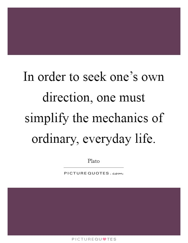 In order to seek one's own direction, one must simplify the mechanics of ordinary, everyday life Picture Quote #1