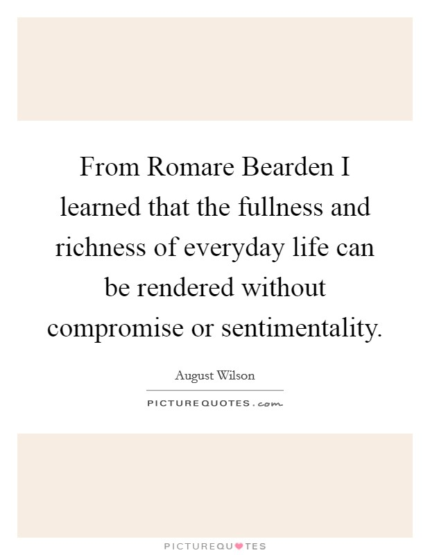 From Romare Bearden I learned that the fullness and richness of everyday life can be rendered without compromise or sentimentality Picture Quote #1