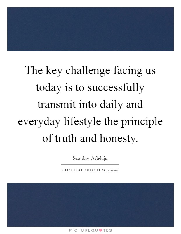 The key challenge facing us today is to successfully transmit into daily and everyday lifestyle the principle of truth and honesty Picture Quote #1