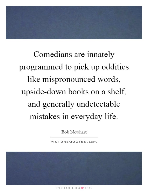 Comedians are innately programmed to pick up oddities like mispronounced words, upside-down books on a shelf, and generally undetectable mistakes in everyday life Picture Quote #1