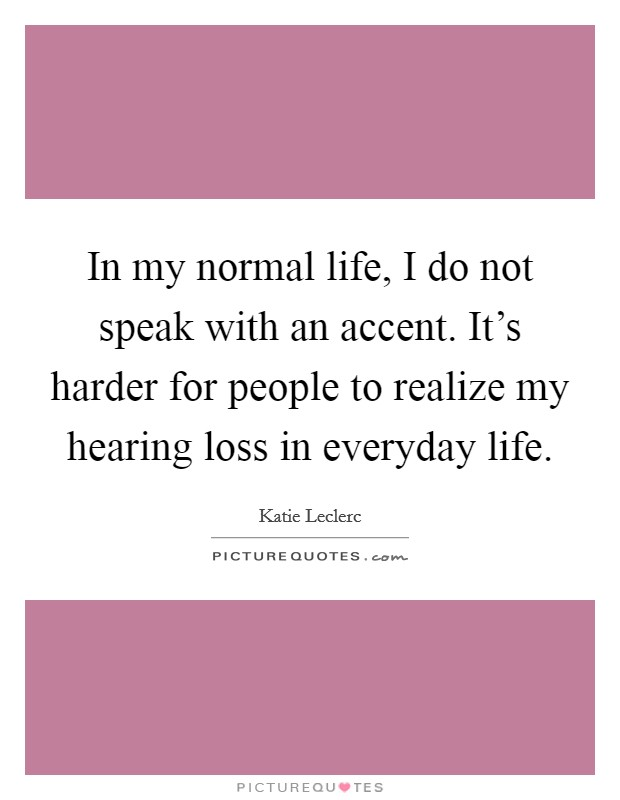 In my normal life, I do not speak with an accent. It's harder for people to realize my hearing loss in everyday life Picture Quote #1