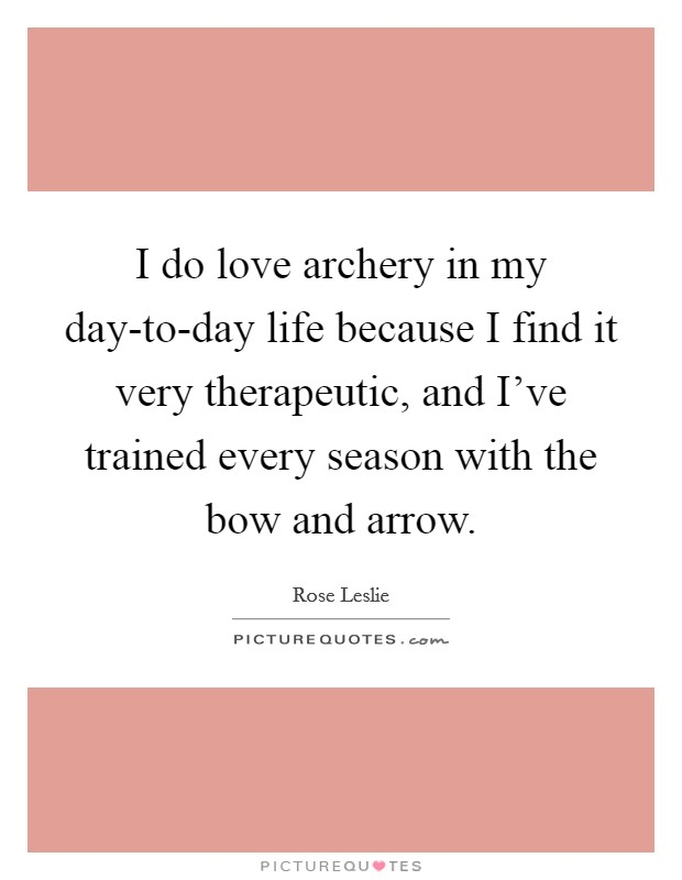 I do love archery in my day-to-day life because I find it very therapeutic, and I've trained every season with the bow and arrow Picture Quote #1