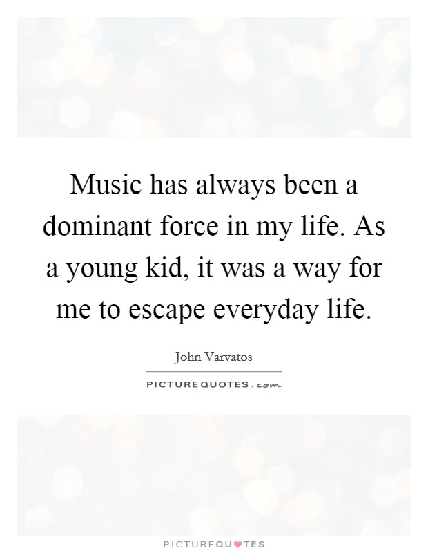Music has always been a dominant force in my life. As a young kid, it was a way for me to escape everyday life Picture Quote #1