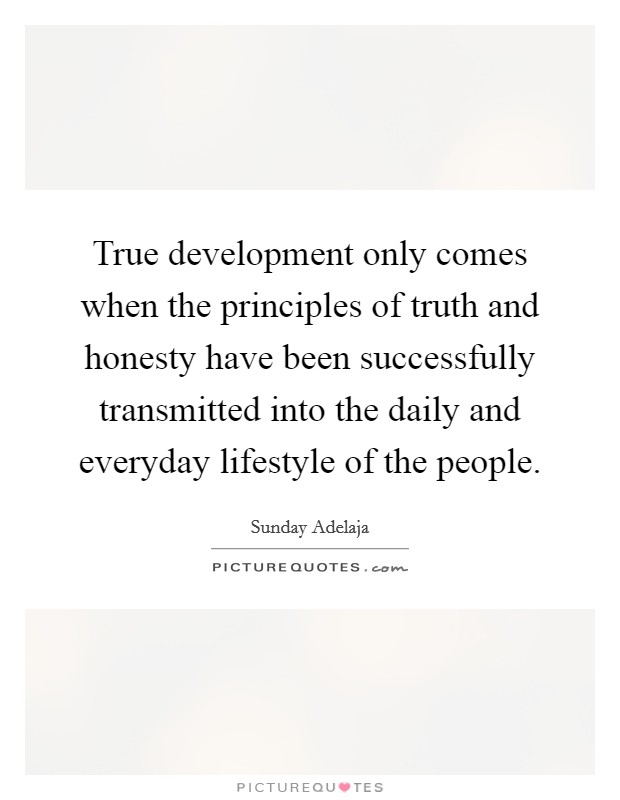 True development only comes when the principles of truth and honesty have been successfully transmitted into the daily and everyday lifestyle of the people Picture Quote #1