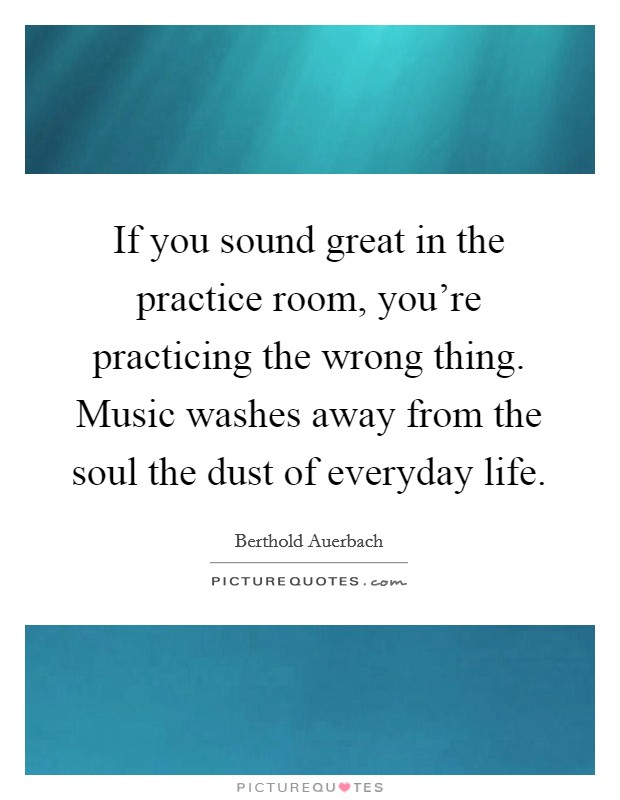 If you sound great in the practice room, you're practicing the wrong thing. Music washes away from the soul the dust of everyday life. Picture Quote #1