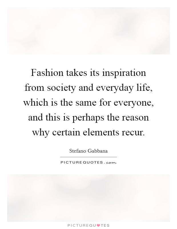 Fashion takes its inspiration from society and everyday life, which is the same for everyone, and this is perhaps the reason why certain elements recur Picture Quote #1