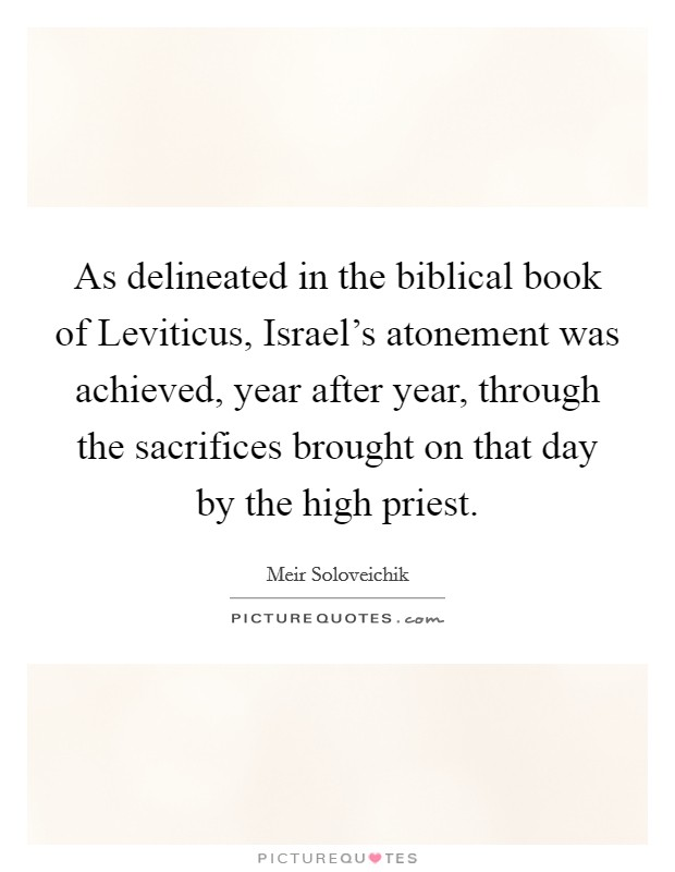 As delineated in the biblical book of Leviticus, Israel's atonement was achieved, year after year, through the sacrifices brought on that day by the high priest. Picture Quote #1