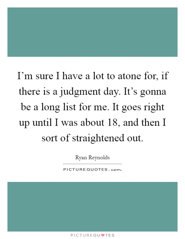 I'm sure I have a lot to atone for, if there is a judgment day. It's gonna be a long list for me. It goes right up until I was about 18, and then I sort of straightened out Picture Quote #1