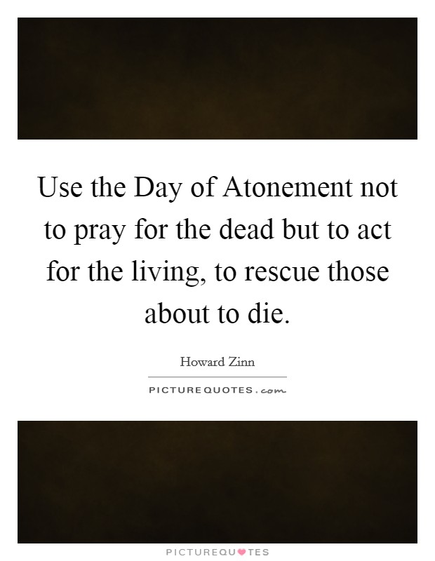 Use the Day of Atonement not to pray for the dead but to act for the living, to rescue those about to die Picture Quote #1