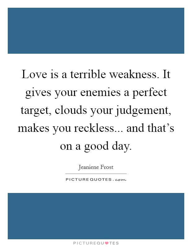 Love is a terrible weakness. It gives your enemies a perfect target, clouds your judgement, makes you reckless... and that's on a good day Picture Quote #1